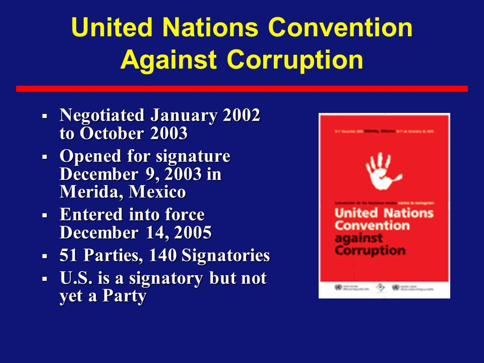 United Nations Convention Against Corruption  Negotiated January 2002 to October 2003  Opened for signature December 9, 2003 in Merida, Mexico  Ent