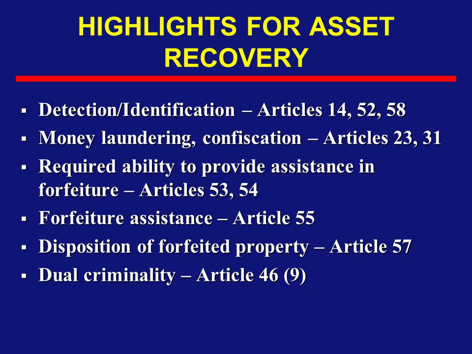 HIGHLIGHTS FOR ASSET RECOVERY  Detection/Identification – Articles 14, 52, 58  Money laundering, confiscation – Articles 23, 31  Required ability t