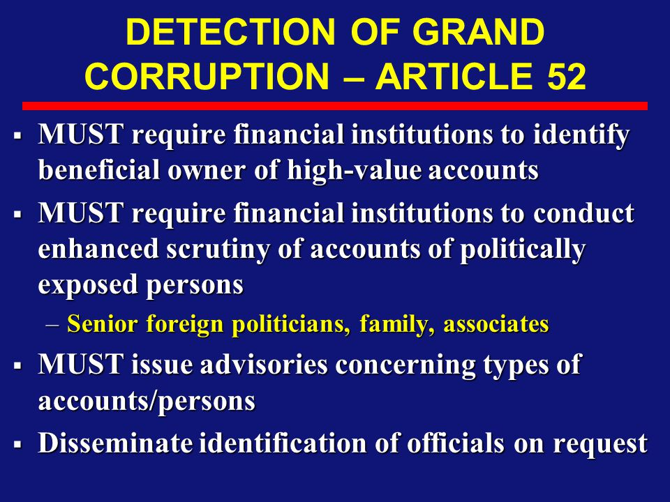 DETECTION OF GRAND CORRUPTION – ARTICLE 52  MUST require financial institutions to identify beneficial owner of high-value accounts  MUST require fi
