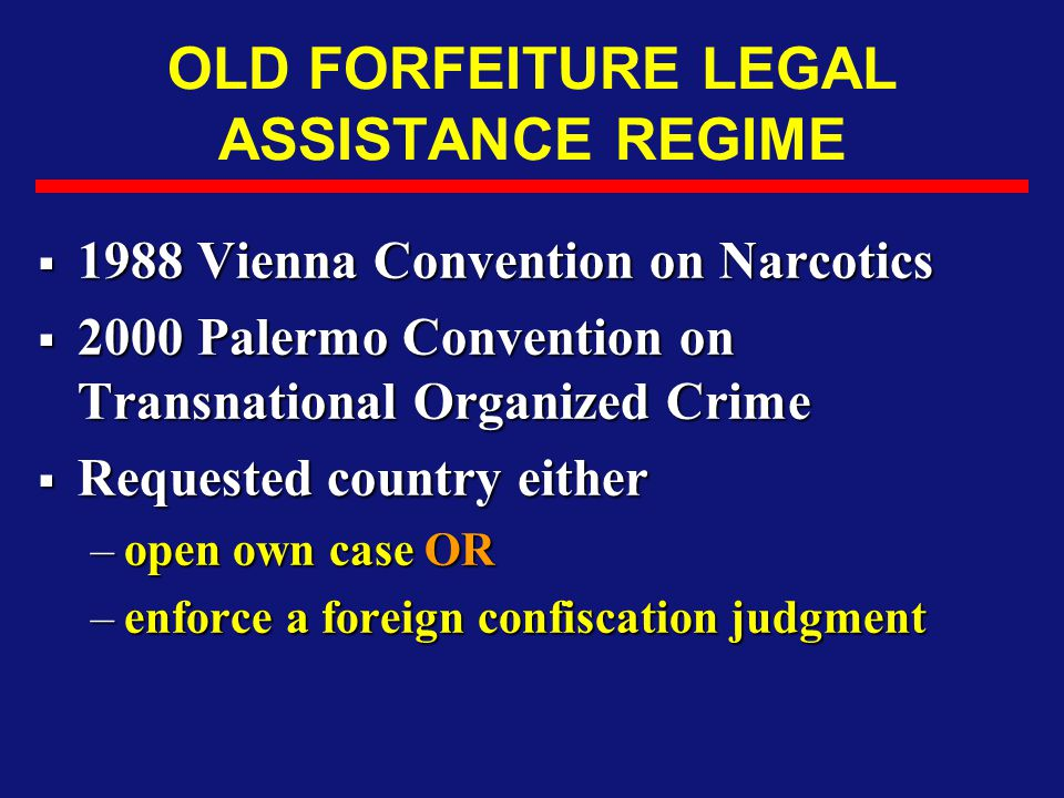 OLD FORFEITURE LEGAL ASSISTANCE REGIME  1988 Vienna Convention on Narcotics  2000 Palermo Convention on Transnational Organized Crime  Requested co