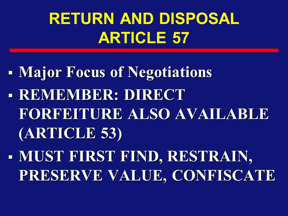 RETURN AND DISPOSAL ARTICLE 57  Major Focus of Negotiations  REMEMBER: DIRECT FORFEITURE ALSO AVAILABLE (ARTICLE 53)  MUST FIRST FIND, RESTRAIN, PR