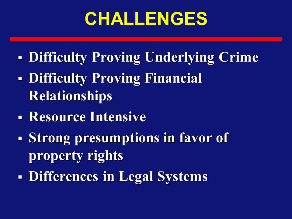 CHALLENGES  Difficulty Proving Underlying Crime  Difficulty Proving Financial Relationships  Resource Intensive  Strong presumptions in favor of p