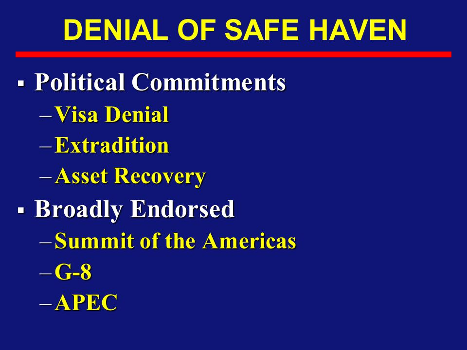 DENIAL OF SAFE HAVEN  Political Commitments –Visa Denial –Extradition –Asset Recovery  Broadly Endorsed –Summit of the Americas –G-8 –APEC