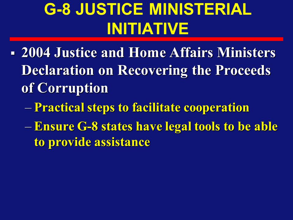 G-8 JUSTICE MINISTERIAL INITIATIVE  2004 Justice and Home Affairs Ministers Declaration on Recovering the Proceeds of Corruption –Practical steps to