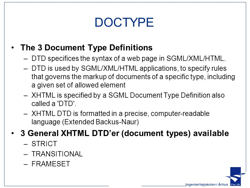 Ingeniørhøjskolen i Århus DOCTYPE The 3 Document Type Definitions –DTD specifices the syntax of a web page in SGML/XML/HTML. –DTD is used by SGML/XML/
