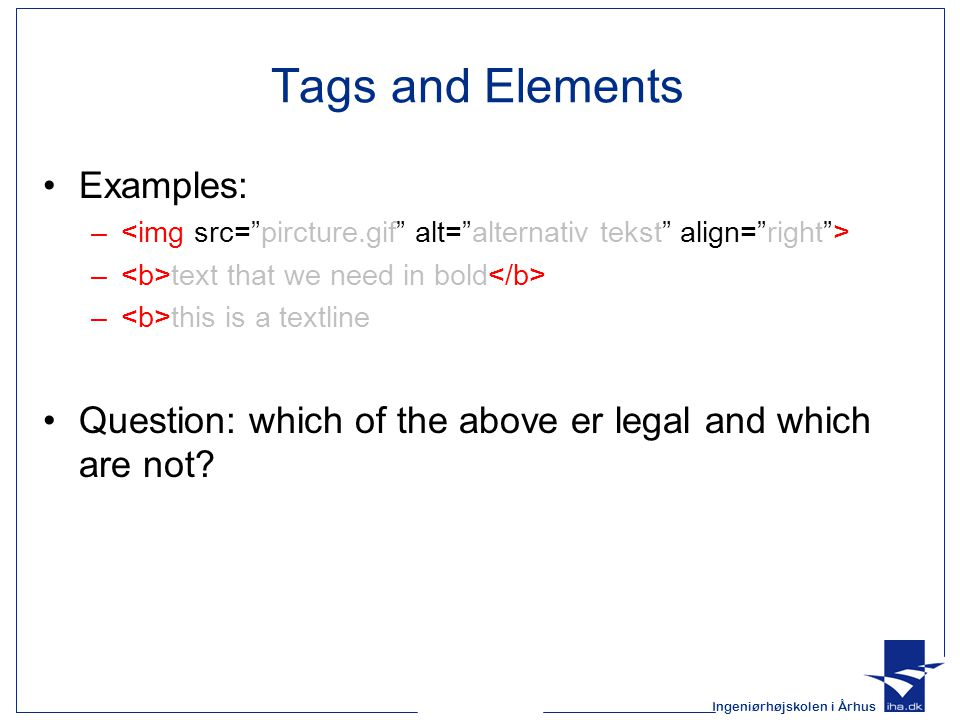 Ingeniørhøjskolen i Århus Tags and Elements Examples: – – text that we need in bold – this is a textline Question: which of the above er legal and whi