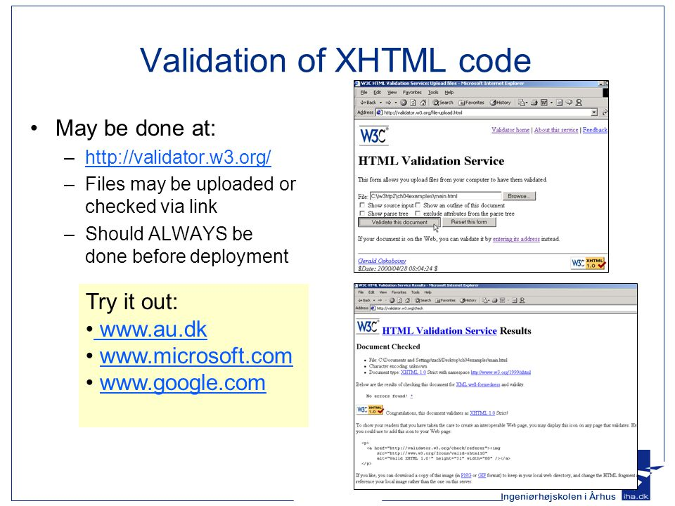 Ingeniørhøjskolen i Århus Validation of XHTML code May be done at: –http://validator.w3.org/http://validator.w3.org/ –Files may be uploaded or checked via link –Should ALWAYS be done before deployment Try it out: www.au.dk www.microsoft.com www.google.com