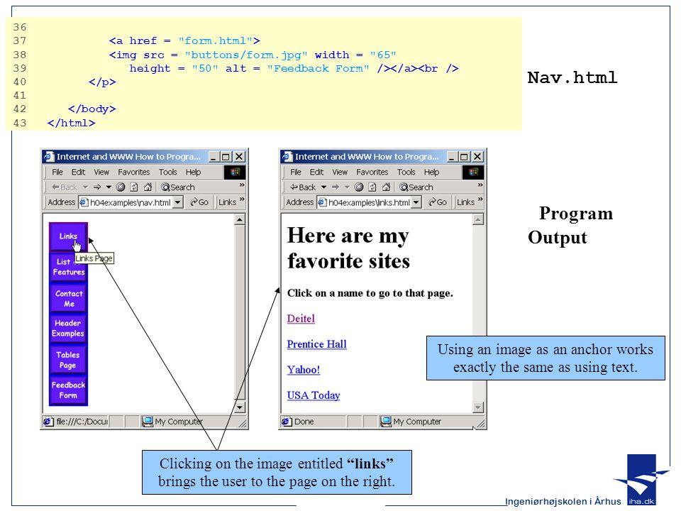 Ingeniørhøjskolen i Århus Nav.html Program Output 36 37 38 <img src = buttons/form.jpg width = 65 39 height = 50 alt = Feedback Form /> 40 41 42 43 Using an image as an anchor works exactly the same as using text.