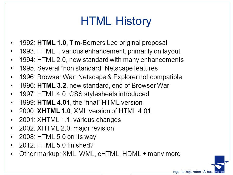 Ingeniørhøjskolen i Århus HTML History 1992: HTML 1.0, Tim-Berners Lee original proposal 1993: HTML+, various enhancement, primarily on layout 1994: HTML 2.0, new standard with many enhancements 1995: Several non standard Netscape features 1996: Browser War: Netscape & Explorer not compatible 1996: HTML 3.2, new standard, end of Browser War 1997: HTML 4.0, CSS stylesheets introduced 1999: HTML 4.01, the final HTML version 2000: XHTML 1.0, XML version of HTML 4.01 2001: XHTML 1.1, various changes 2002: XHTML 2.0, major revision 2008: HTML 5.0 on its way 2012: HTML 5.0 finished.