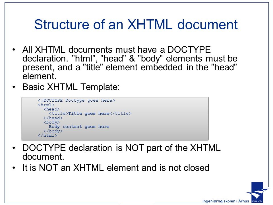 Ingeniørhøjskolen i Århus Structure of an XHTML document All XHTML documents must have a DOCTYPE declaration.
