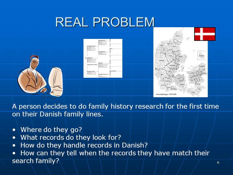 6 REAL PROBLEM A person decides to do family history research for the first time on their Danish family lines. Where do they go? What records do they