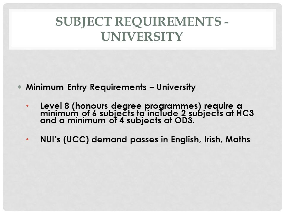 SUBJECT REQUIREMENTS - UNIVERSITY Minimum Entry Requirements – University Level 8 (honours degree programmes) require a minimum of 6 subjects to include 2 subjects at HC3 and a minimum of 4 subjects at OD3.