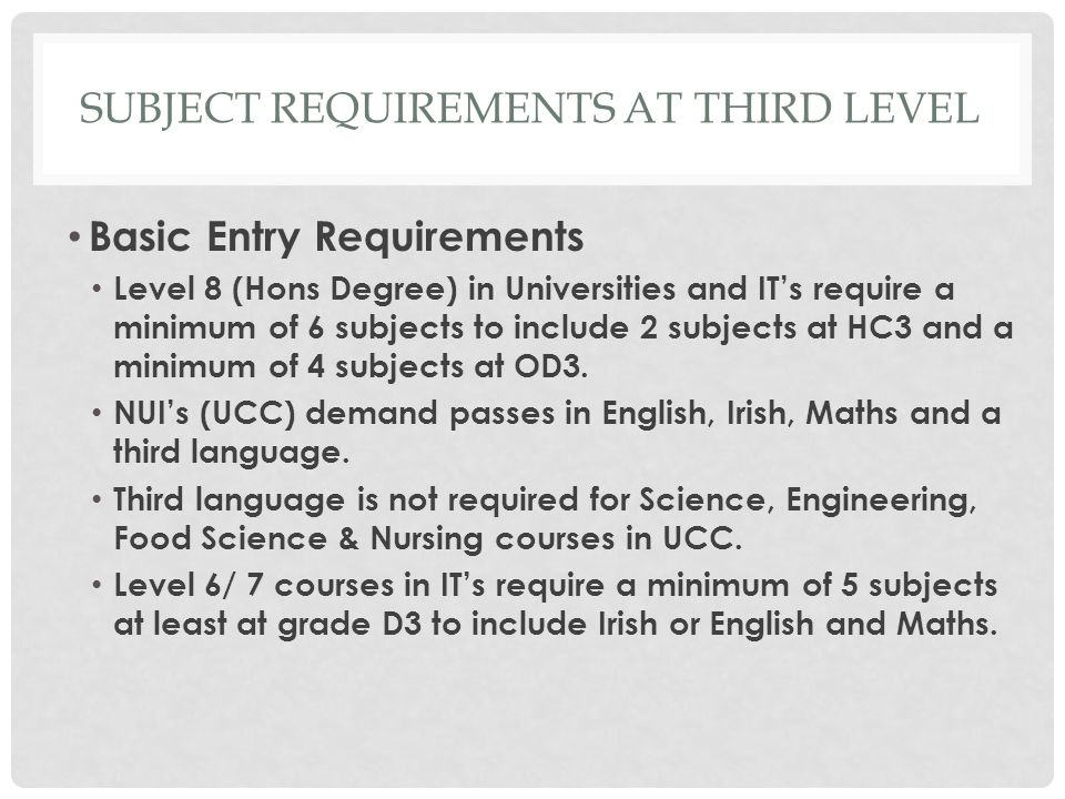 SUBJECT REQUIREMENTS AT THIRD LEVEL Basic Entry Requirements Level 8 (Hons Degree) in Universities and IT's require a minimum of 6 subjects to include 2 subjects at HC3 and a minimum of 4 subjects at OD3.