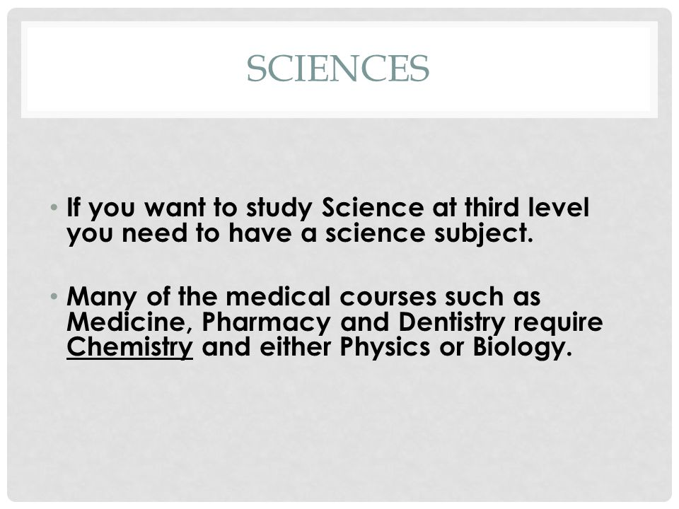 SCIENCES If you want to study Science at third level you need to have a science subject.