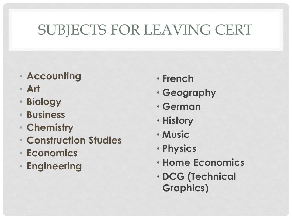 SUBJECTS FOR LEAVING CERT Accounting Art Biology Business Chemistry Construction Studies Economics Engineering French Geography German History Music Physics Home Economics DCG (Technical Graphics)