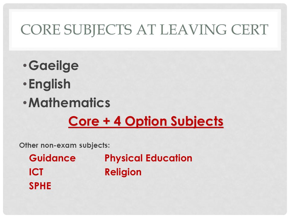 CORE SUBJECTS AT LEAVING CERT Gaeilge English Mathematics Core + 4 Option Subjects Other non-exam subjects: GuidancePhysical Education ICTReligion SPHE