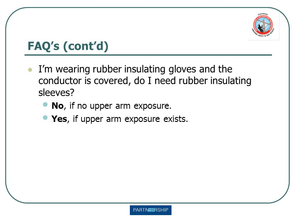 FAQ's (cont'd) I'm wearing rubber insulating gloves and the conductor is covered, do I need rubber insulating sleeves? No, if no upper arm exposure. Y