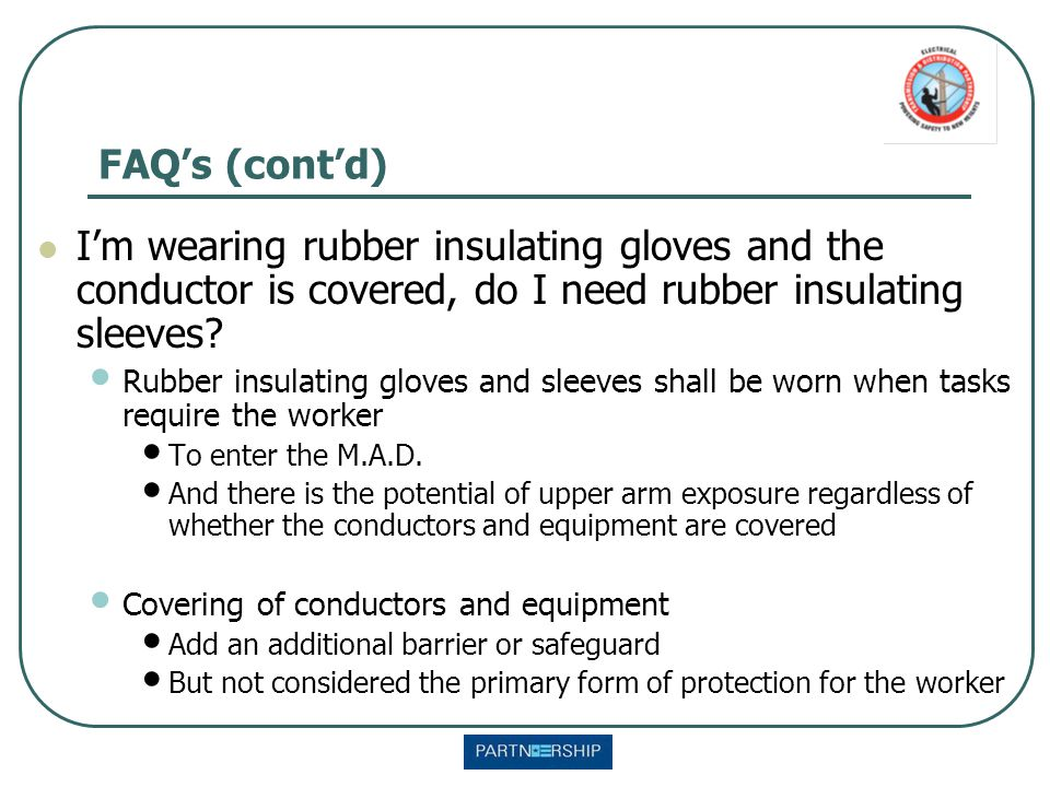 I'm wearing rubber insulating gloves and the conductor is covered, do I need rubber insulating sleeves? Rubber insulating gloves and sleeves shall be