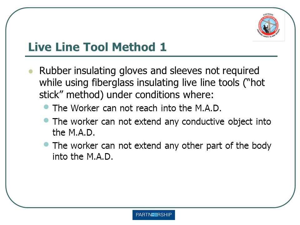 "Live Line Tool Method 1 Rubber insulating gloves and sleeves not required while using fiberglass insulating live line tools (""hot stick"" method) under"
