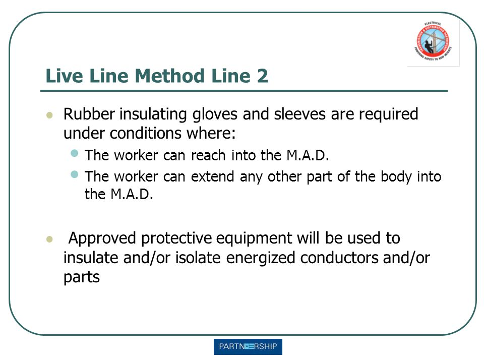 Live Line Method Line 2 Rubber insulating gloves and sleeves are required under conditions where: The worker can reach into the M.A.D. The worker can