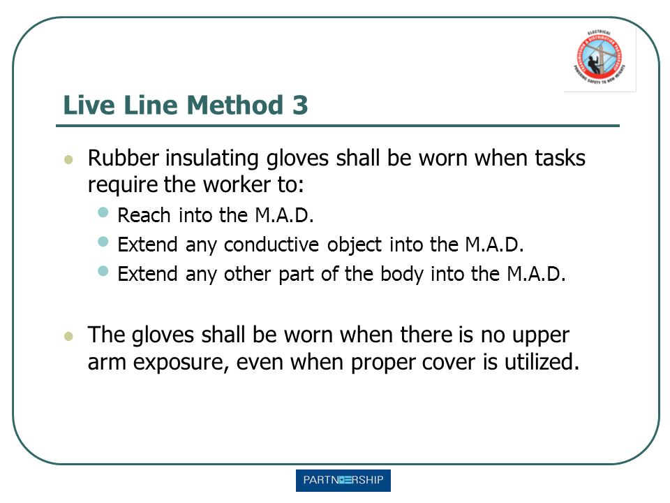 Live Line Method 3 Rubber insulating gloves shall be worn when tasks require the worker to: Reach into the M.A.D. Extend any conductive object into th