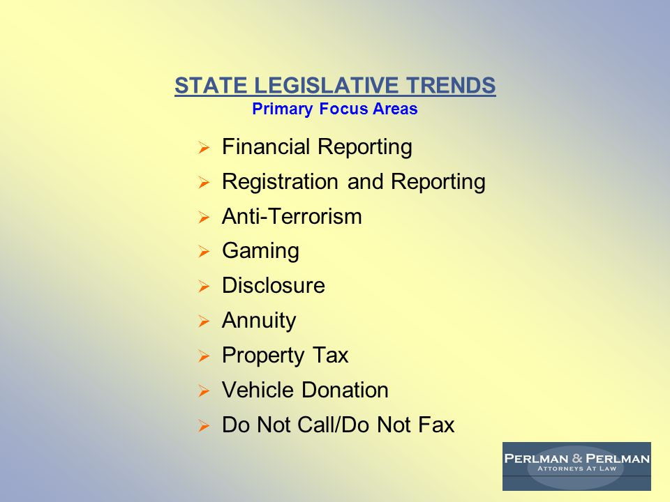 STATE LEGISLATIVE TRENDS Primary Focus Areas  Financial Reporting  Registration and Reporting  Anti-Terrorism  Gaming  Disclosure  Annuity  Property Tax  Vehicle Donation  Do Not Call/Do Not Fax