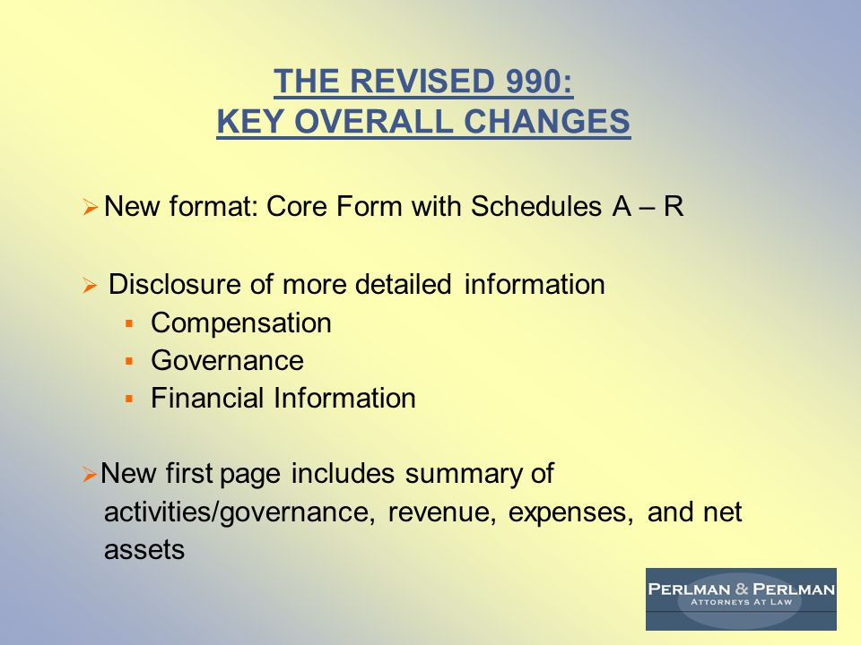 THE REVISED 990: KEY OVERALL CHANGES  New format: Core Form with Schedules A – R  Disclosure of more detailed information  Compensation  Governance  Financial Information  New first page includes summary of activities/governance, revenue, expenses, and net assets