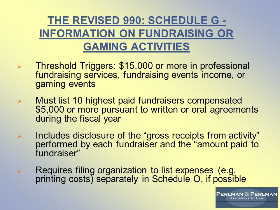 THE REVISED 990: SCHEDULE G - INFORMATION ON FUNDRAISING OR GAMING ACTIVITIES  Threshold Triggers: $15,000 or more in professional fundraising services, fundraising events income, or gaming events  Must list 10 highest paid fundraisers compensated $5,000 or more pursuant to written or oral agreements during the fiscal year  Includes disclosure of the gross receipts from activity performed by each fundraiser and the amount paid to fundraiser  Requires filing organization to list expenses (e.g.