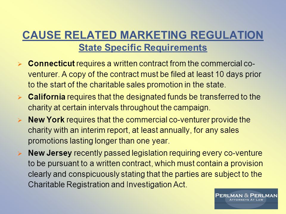CAUSE RELATED MARKETING REGULATION State Specific Requirements  Connecticut requires a written contract from the commercial co- venturer.