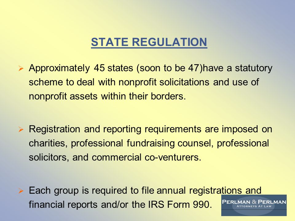 STATE REGULATION  Approximately 45 states (soon to be 47)have a statutory scheme to deal with nonprofit solicitations and use of nonprofit assets within their borders.