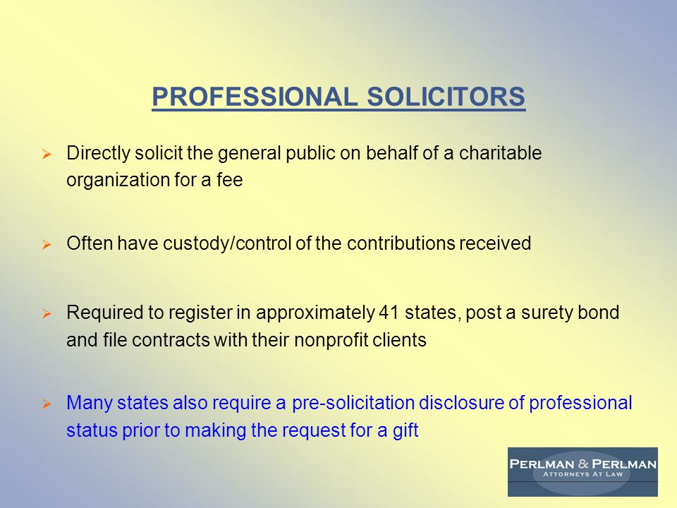 PROFESSIONAL FUNDRAISING COUNSEL/CONSULTANTS  Help plan, manage, advise on or produce and design solicitations to the general public for a fee  Do not make the solicitations or have custody or control of contributions  Required to register in 26 states and post bonds in a few