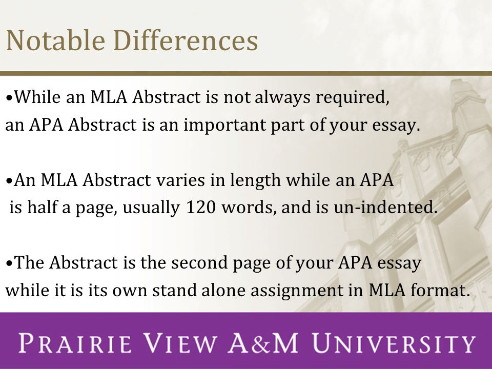 Notable Differences While an MLA Abstract is not always required, an APA Abstract is an important part of your essay. An MLA Abstract varies in length