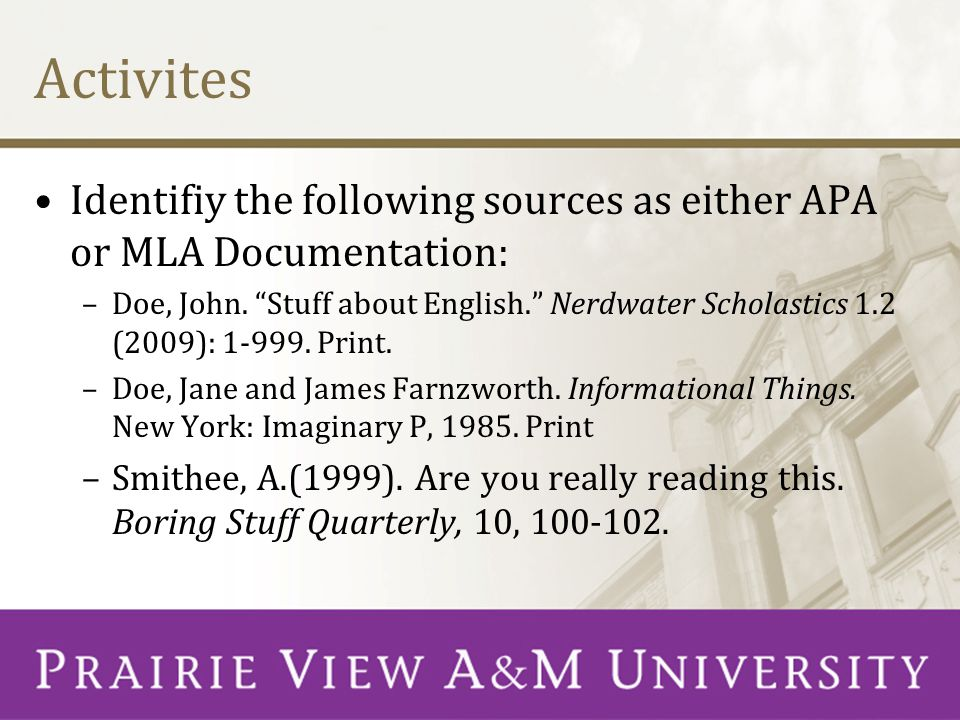 "Activites Identifiy the following sources as either APA or MLA Documentation: –Doe, John. ""Stuff about English."" Nerdwater Scholastics 1.2 (2009): 1-9"