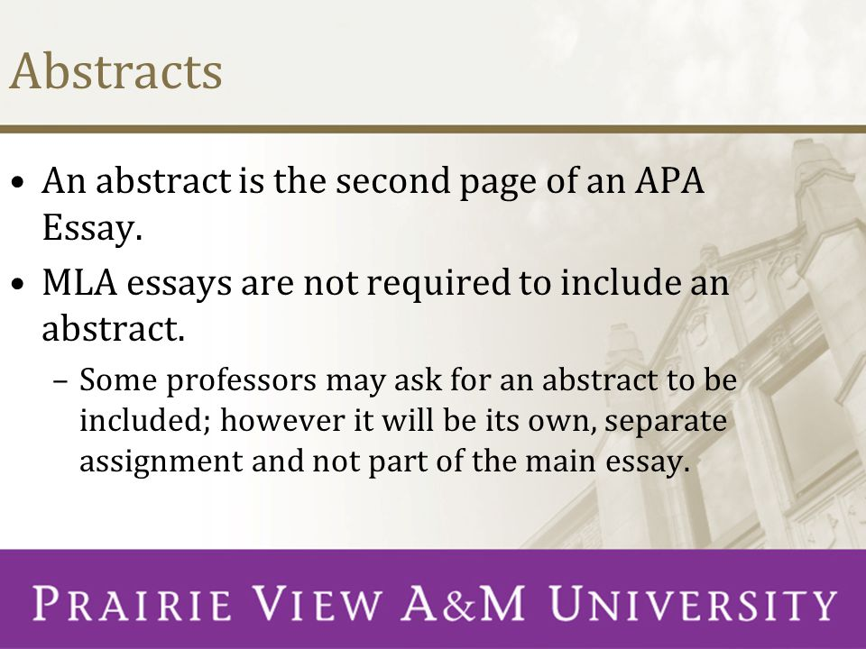 Abstracts An abstract is the second page of an APA Essay. MLA essays are not required to include an abstract. –Some professors may ask for an abstract