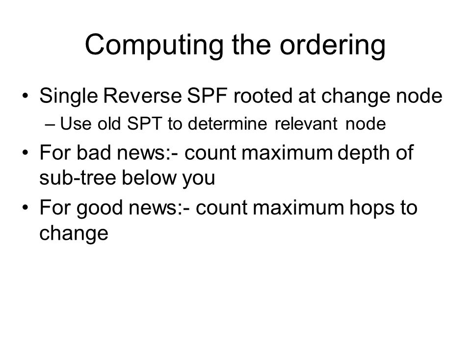 Computing the ordering Single Reverse SPF rooted at change node –Use old SPT to determine relevant node For bad news:- count maximum depth of sub-tree below you For good news:- count maximum hops to change