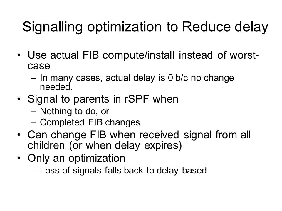 Signalling optimization to Reduce delay Use actual FIB compute/install instead of worst- case –In many cases, actual delay is 0 b/c no change needed.