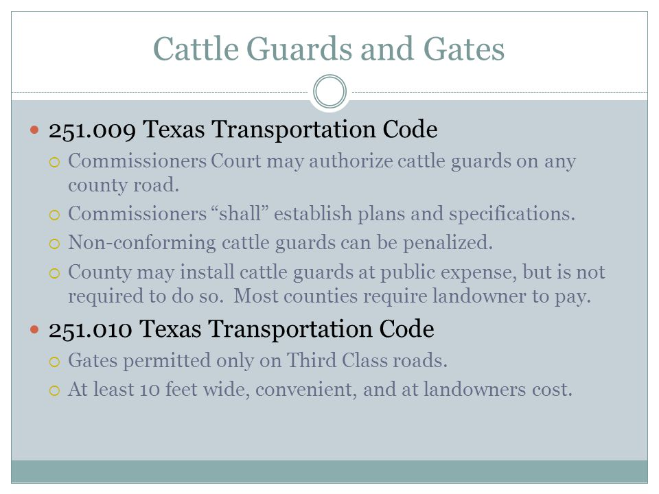 """Cattle Guards and Gates 251.009 Texas Transportation Code  Commissioners Court may authorize cattle guards on any county road.  Commissioners """"shall"""