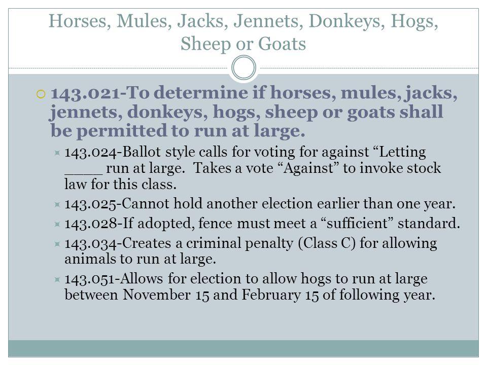 Horses, Mules, Jacks, Jennets, Donkeys, Hogs, Sheep or Goats  143.021-To determine if horses, mules, jacks, jennets, donkeys, hogs, sheep or goats shall be permitted to run at large.