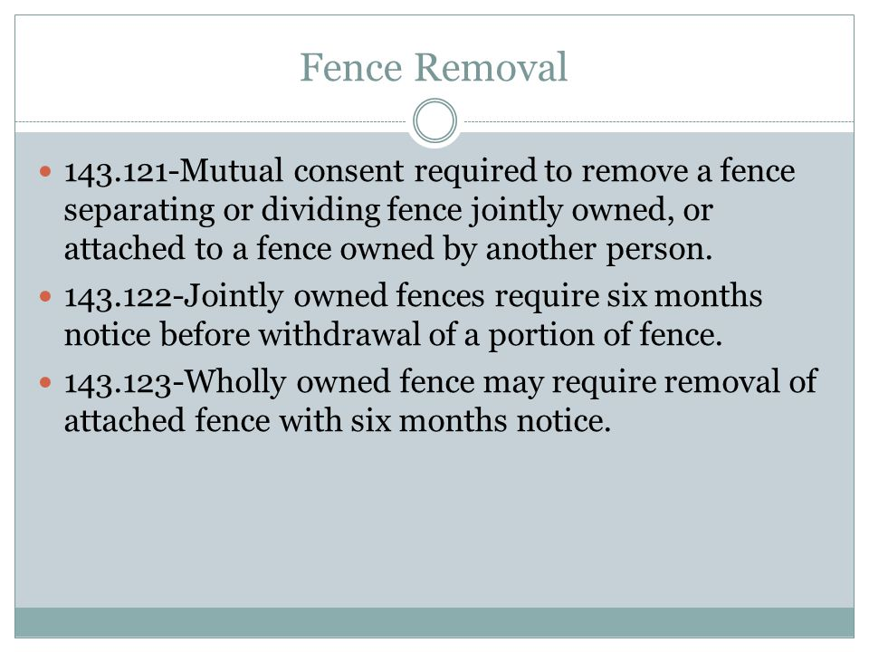 Fence Removal 143.121-Mutual consent required to remove a fence separating or dividing fence jointly owned, or attached to a fence owned by another person.