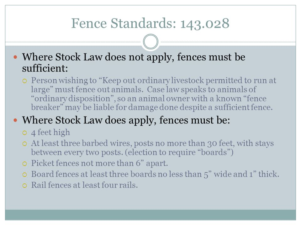 Fence Standards: 143.028 Where Stock Law does not apply, fences must be sufficient:  Person wishing to Keep out ordinary livestock permitted to run at large must fence out animals.
