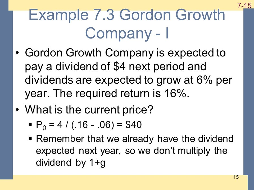1-15 7-15 15 Example 7.3 Gordon Growth Company - I Gordon Growth Company is expected to pay a dividend of $4 next period and dividends are expected to grow at 6% per year.