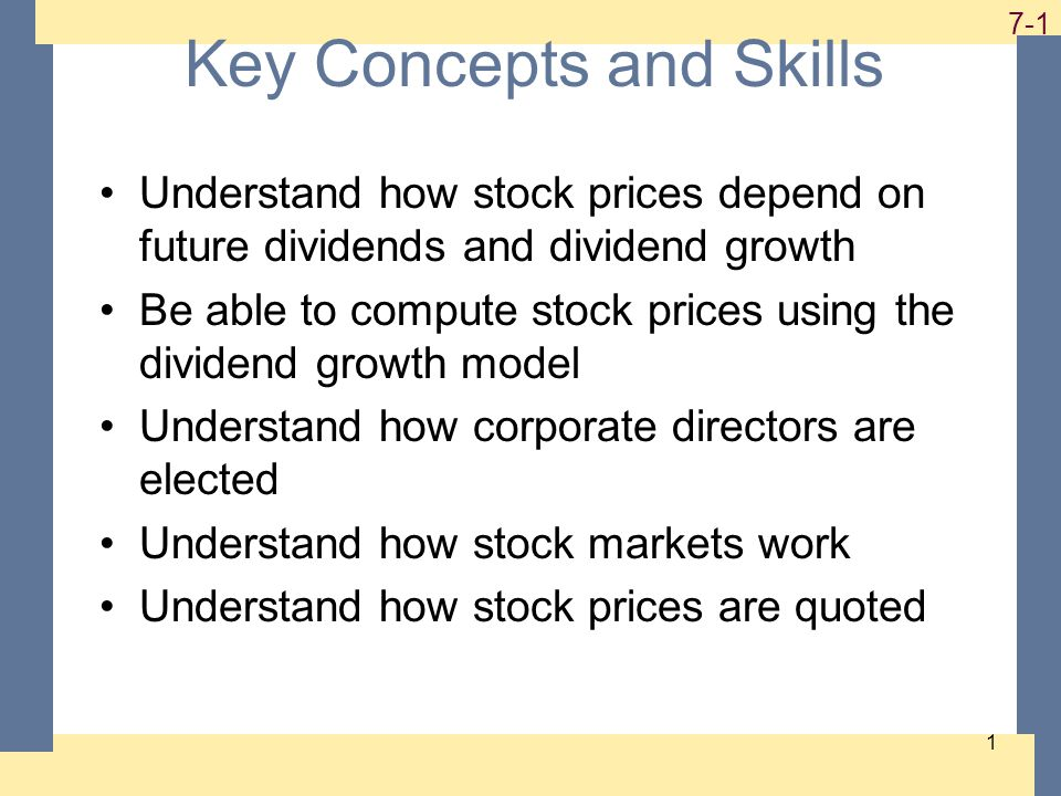 1-1 7-1 1 Key Concepts and Skills Understand how stock prices depend on future dividends and dividend growth Be able to compute stock prices using the dividend growth model Understand how corporate directors are elected Understand how stock markets work Understand how stock prices are quoted