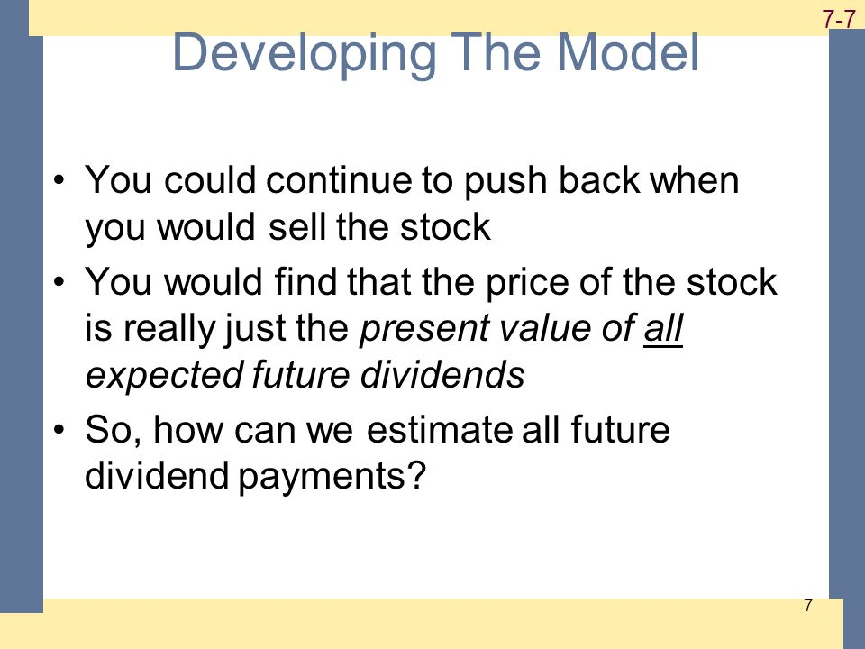 1-7 7-7 7 Developing The Model You could continue to push back when you would sell the stock You would find that the price of the stock is really just the present value of all expected future dividends So, how can we estimate all future dividend payments