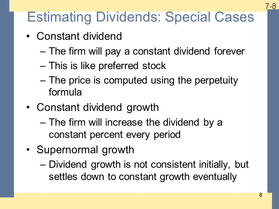 1-8 7-8 8 Estimating Dividends: Special Cases Constant dividend –The firm will pay a constant dividend forever –This is like preferred stock –The price is computed using the perpetuity formula Constant dividend growth –The firm will increase the dividend by a constant percent every period Supernormal growth –Dividend growth is not consistent initially, but settles down to constant growth eventually