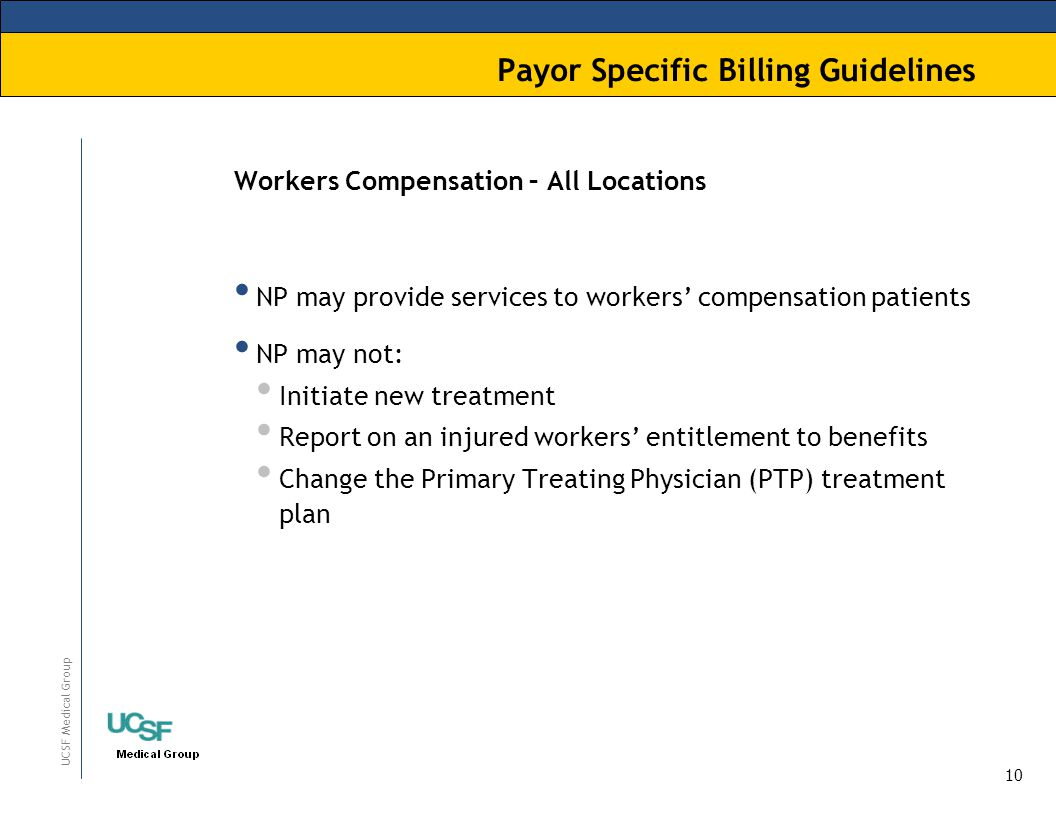 10 UCSF Medical Group Payor Specific Billing Guidelines Workers Compensation – All Locations NP may provide services to workers' compensation patients