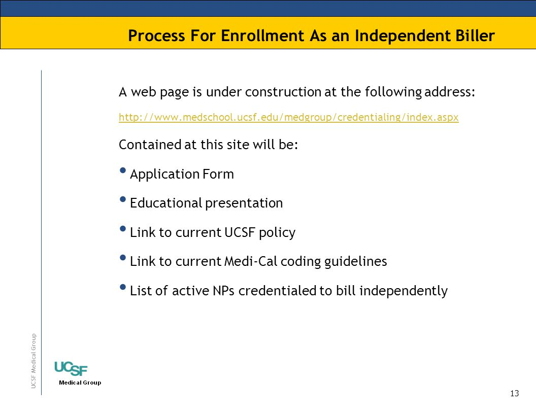 13 UCSF Medical Group Process For Enrollment As an Independent Biller A web page is under construction at the following address: http://www.medschool.