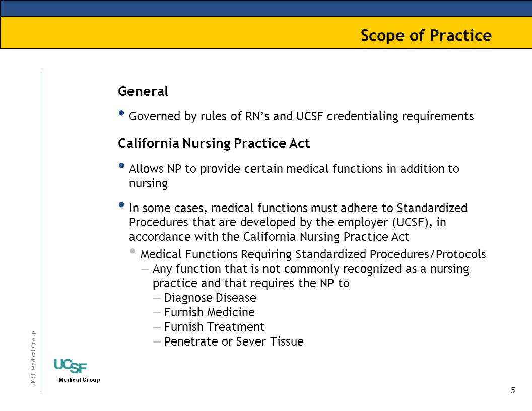 5 UCSF Medical Group Scope of Practice General Governed by rules of RN's and UCSF credentialing requirements California Nursing Practice Act Allows NP