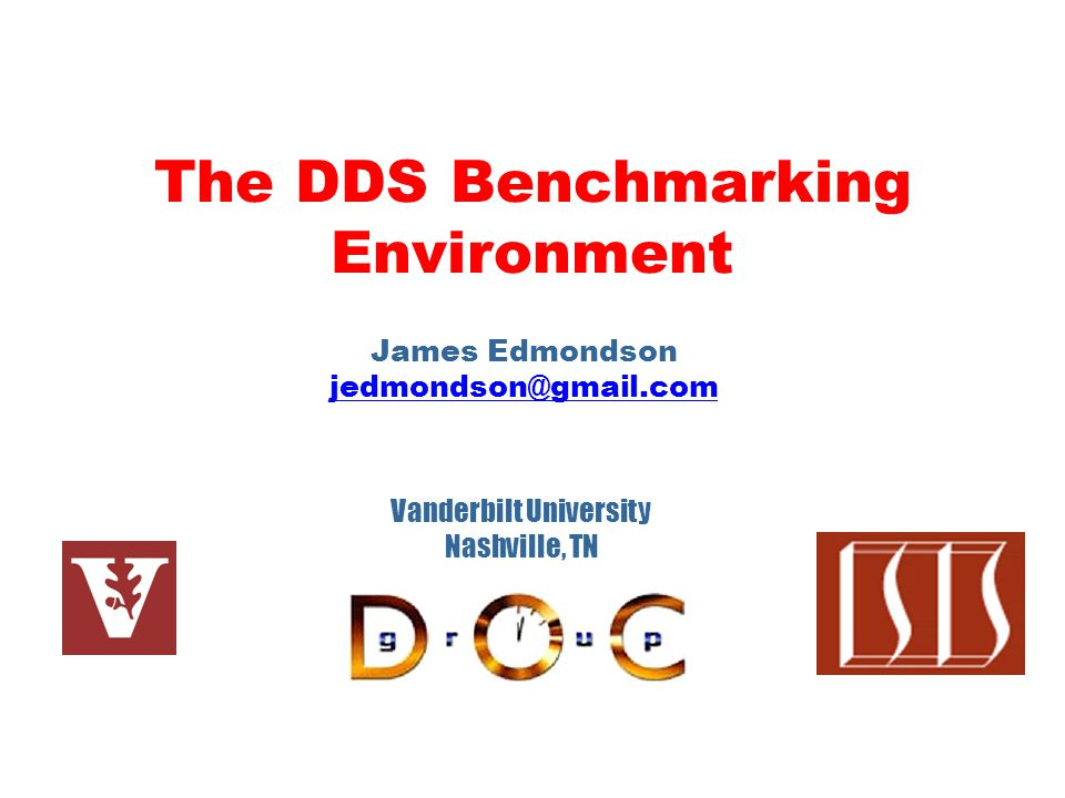 The DDS Benchmarking Environment James Edmondson jedmondson@gmail.com Vanderbilt University Nashville, TN