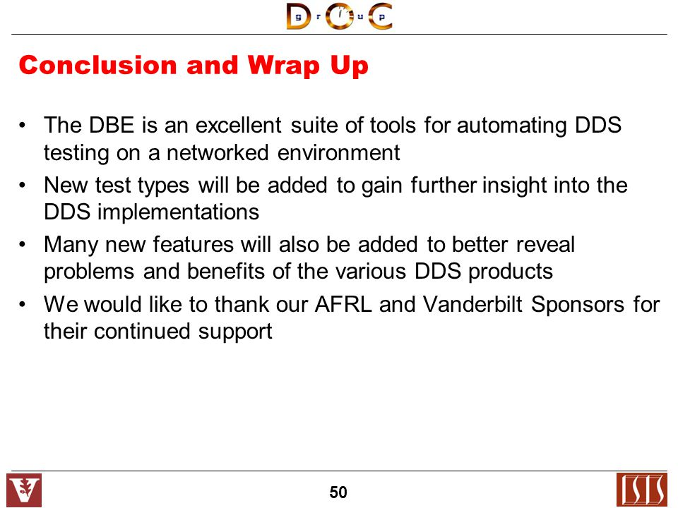 50 Conclusion and Wrap Up The DBE is an excellent suite of tools for automating DDS testing on a networked environment New test types will be added to gain further insight into the DDS implementations Many new features will also be added to better reveal problems and benefits of the various DDS products We would like to thank our AFRL and Vanderbilt Sponsors for their continued support