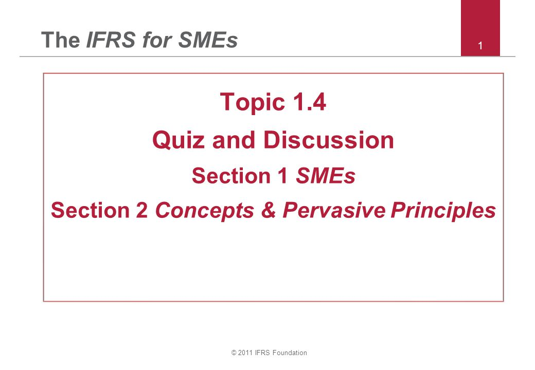 © 2011 IFRS Foundation 1 The IFRS for SMEs Topic 1.4 Quiz and Discussion Section 1 SMEs Section 2 Concepts & Pervasive Principles